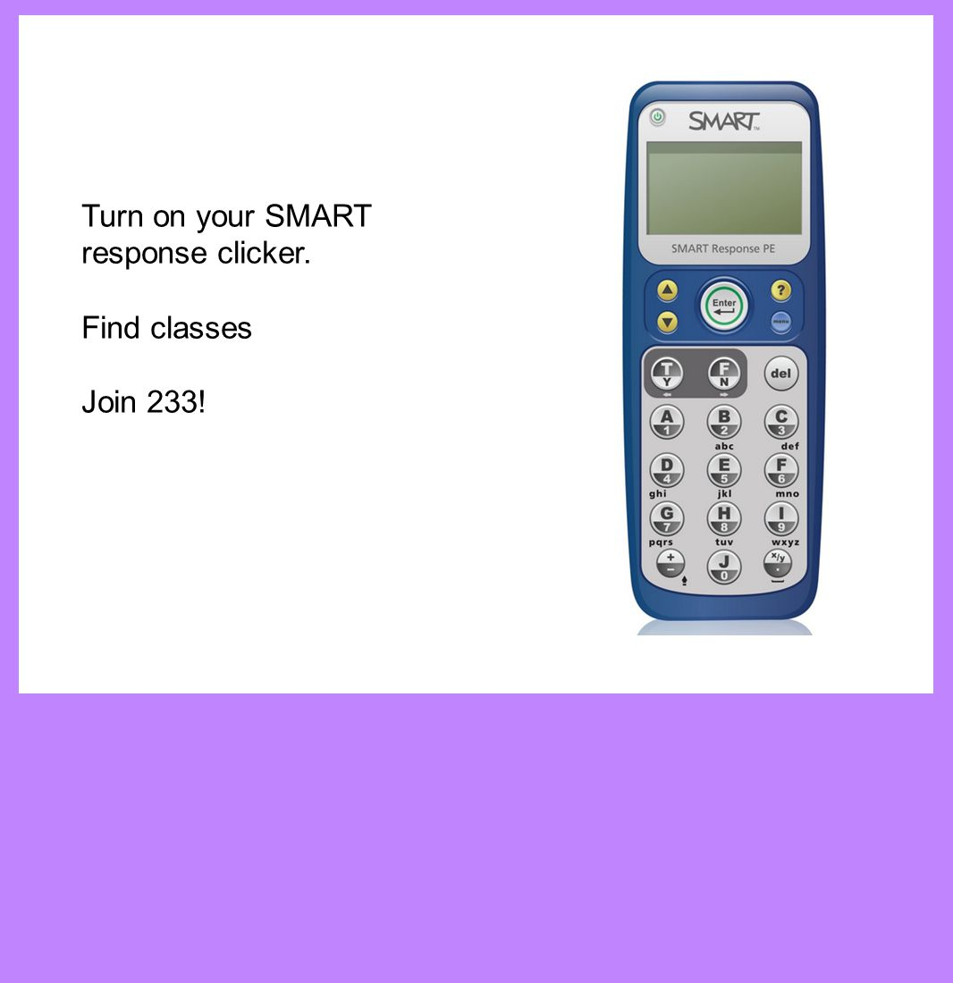 Turn on your SMART response clicker. Find classes Join 233!