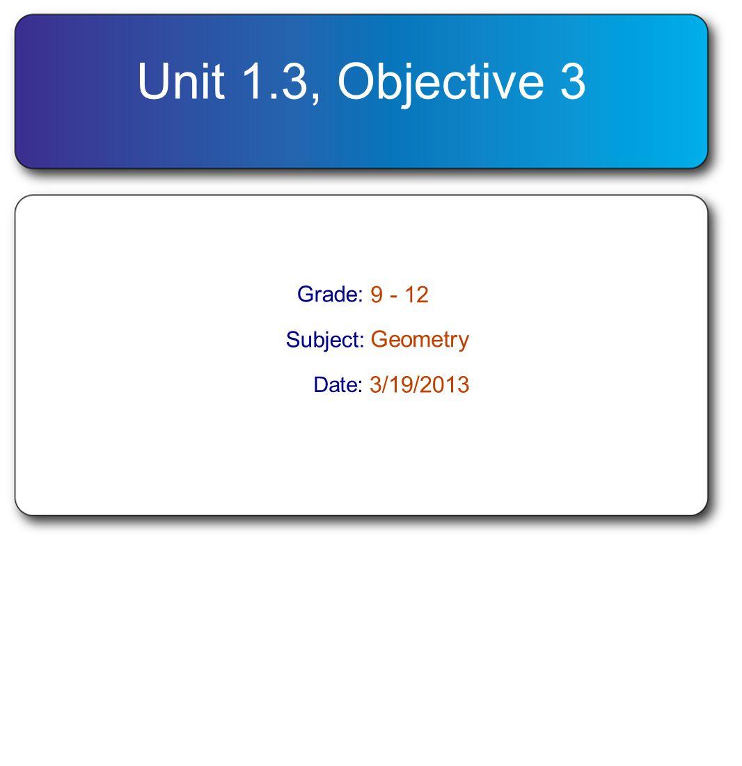 Unit 1.3, Objective 3 Grade: 9 - 12 Subject: Geometry Date: 3/19/2013