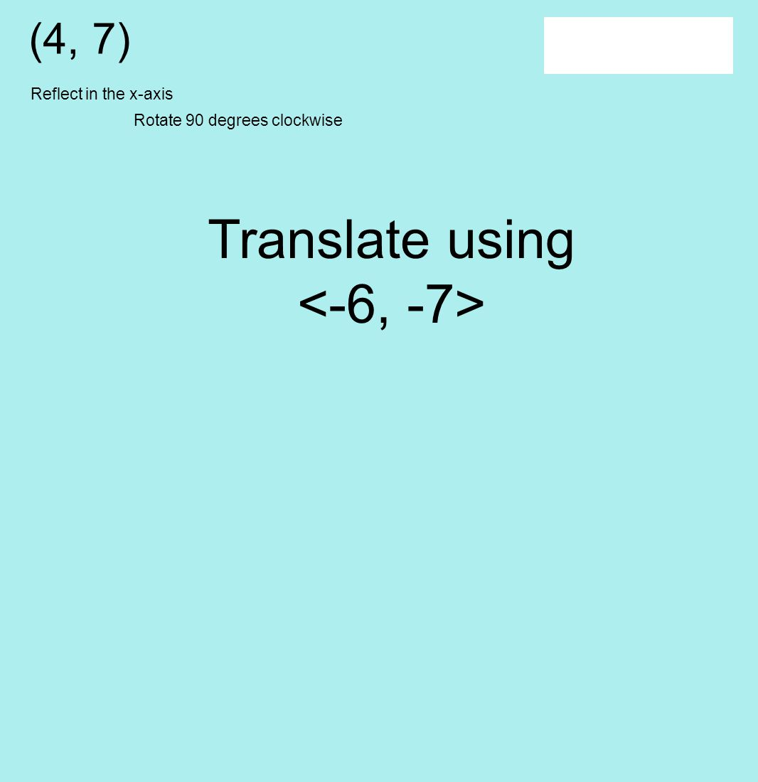 (4, 7) Translate using Reflect in the x-axis Rotate 90 degrees clockwise