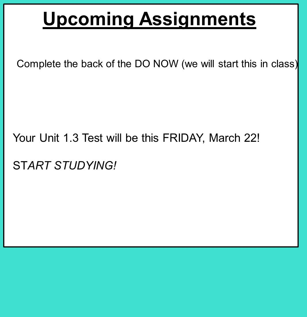 Upcoming Assignments Your Unit 1.3 Test will be this FRIDAY, March 22.