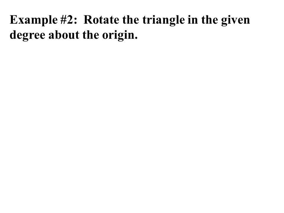 Example #2: Rotate the triangle in the given degree about the origin.