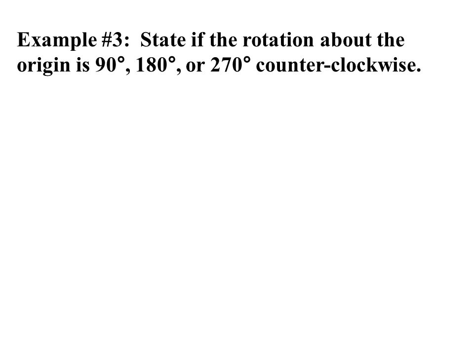 Example #3: State if the rotation about the origin is 90°, 180°, or 270° counter-clockwise.