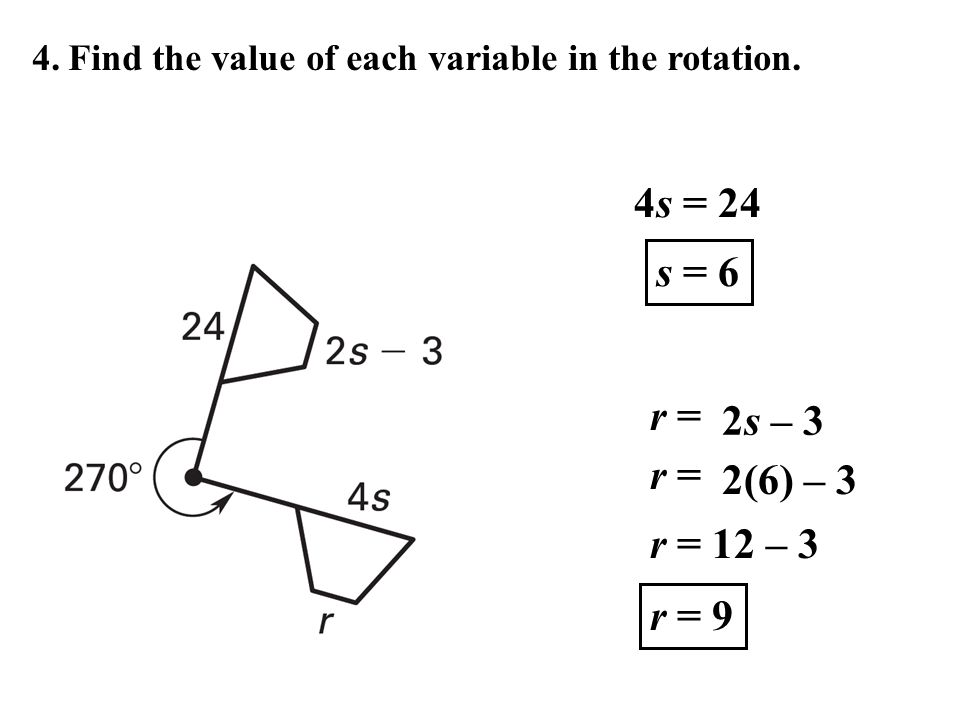4. Find the value of each variable in the rotation. 4s = 24 s = 6 r = 2s – 3 r = 2(6) – 3 r = 9 r = 12 – 3