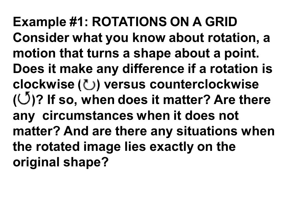 Example #1: ROTATIONS ON A GRID Consider what you know about rotation, a motion that turns a shape about a point. Does it make any difference if a rot
