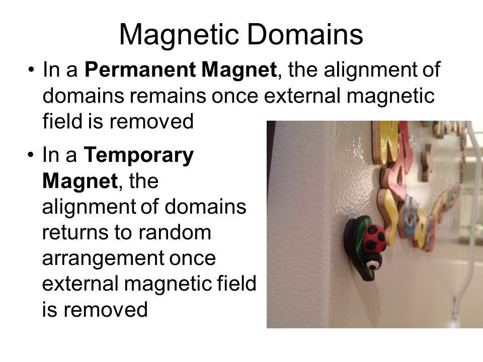 Magnetic Domains In a Permanent Magnet, the alignment of domains remains once external magnetic field is removed In a Temporary Magnet, the alignment of domains returns to random arrangement once external magnetic field is removed
