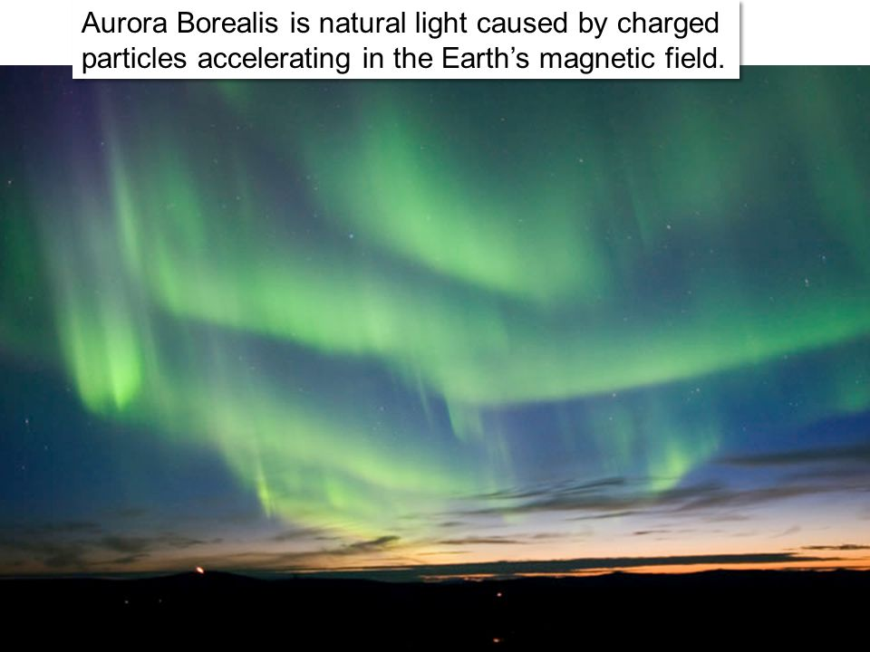 Aurora Borealis is natural light caused by charged particles accelerating in the Earth's magnetic field.