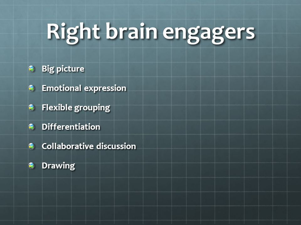 Right brain engagers (cont'd) Painting Mind mapping Student relevancy HumorGames Creative repetition