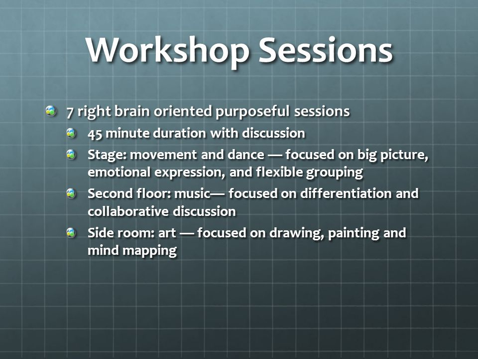 Workshop Sessions 7 right brain oriented purposeful sessions 45 minute duration with discussion Stage: movement and dance — focused on big picture, emotional expression, and flexible grouping Second floor: music— focused on differentiation and collaborative discussion Side room: art — focused on drawing, painting and mind mapping