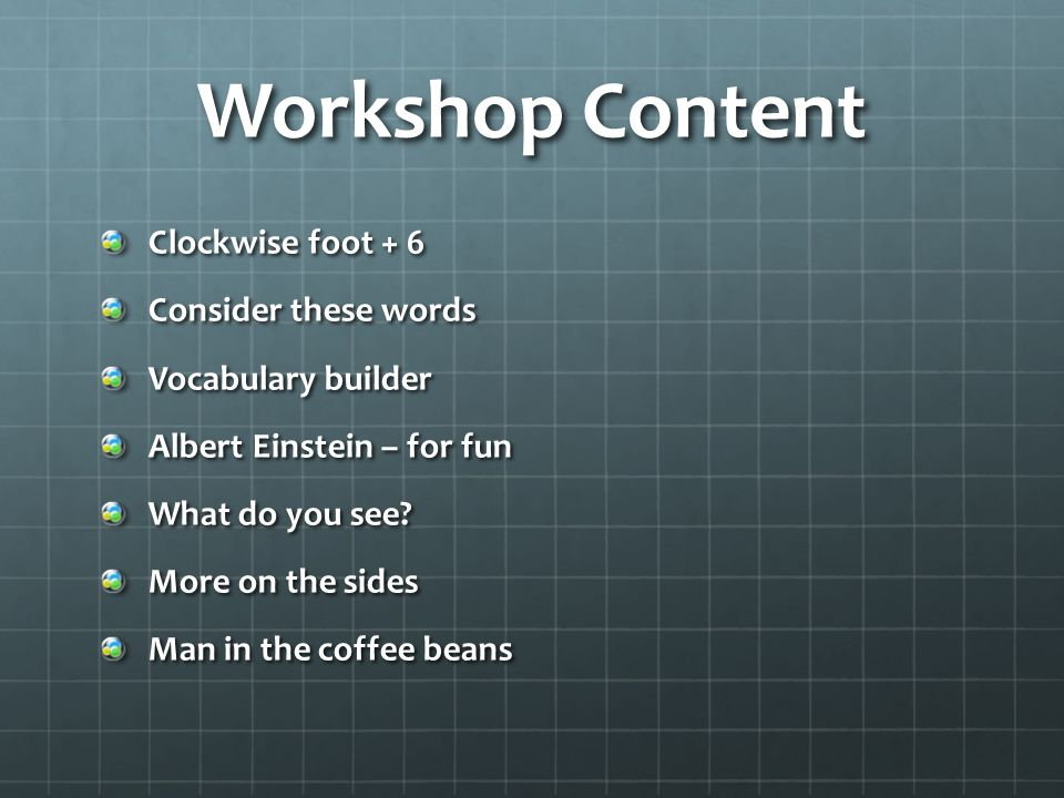 Workshop Content Clockwise foot + 6 Consider these words Vocabulary builder Albert Einstein – for fun What do you see.