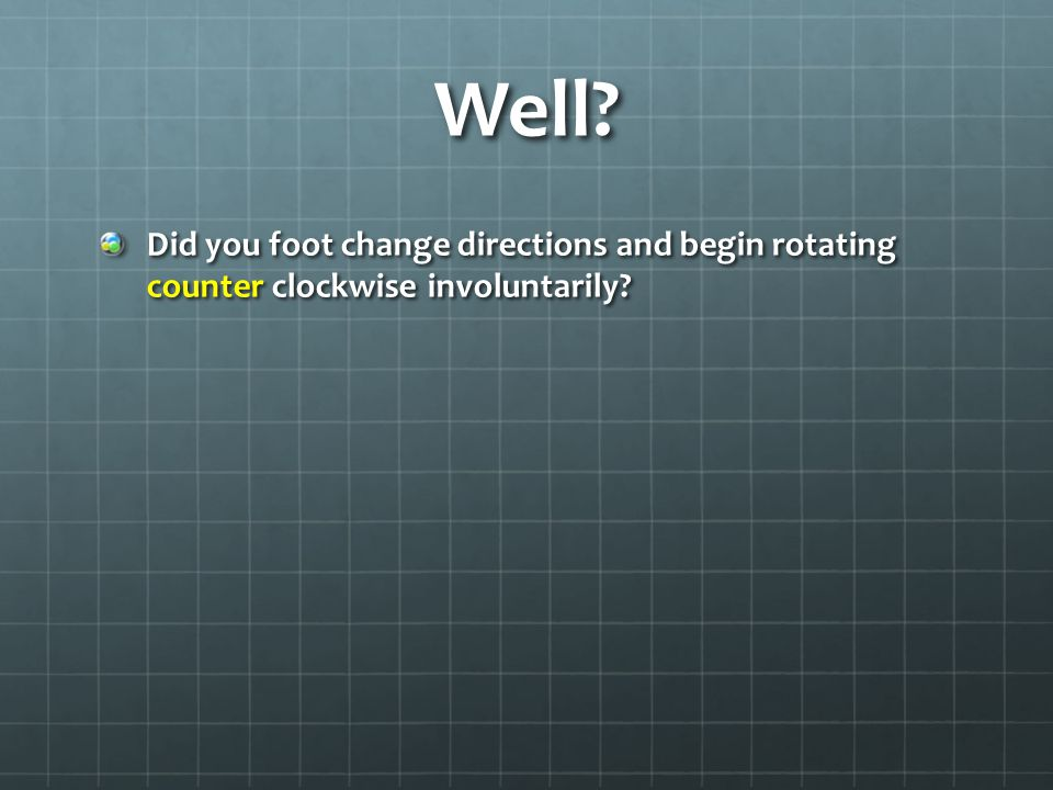 Well? Did you foot change directions and begin rotating counter clockwise involuntarily?