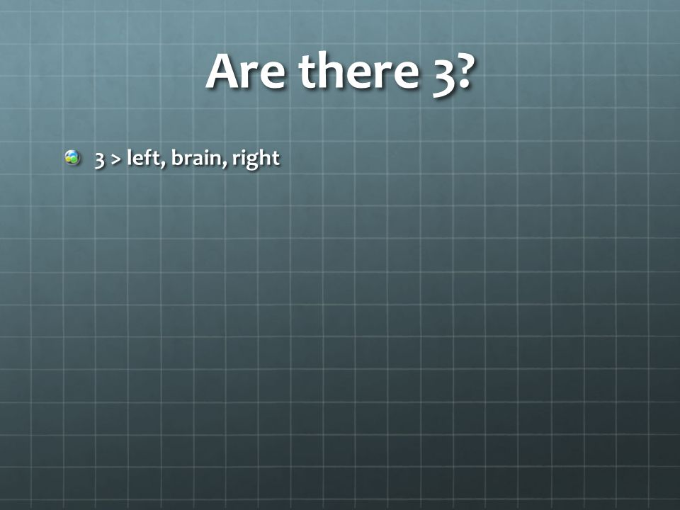 Are there 3? 3 > left, brain, right
