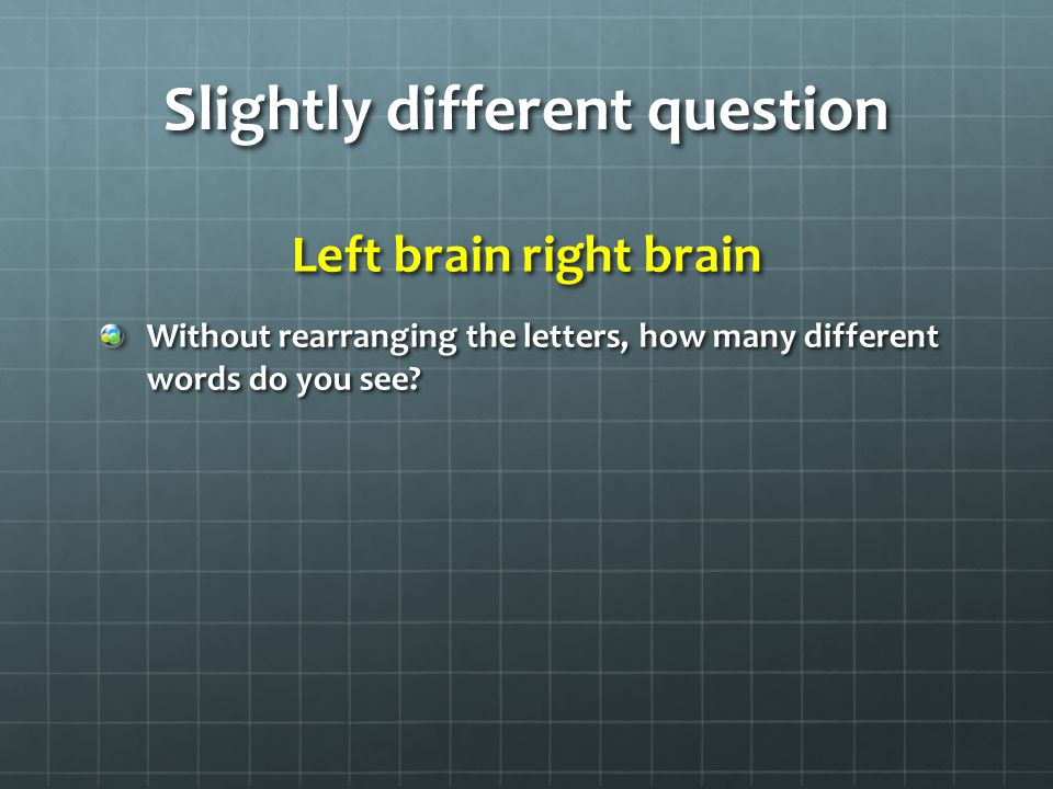 Slightly different question Left brain right brain Without rearranging the letters, how many different words do you see