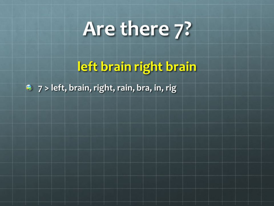 Are there 7? left brain right brain 7 > left, brain, right, rain, bra, in, rig