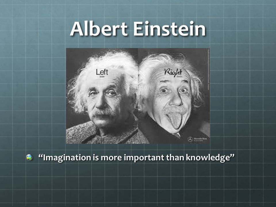 Albert Einstein Imagination is more important than knowledge