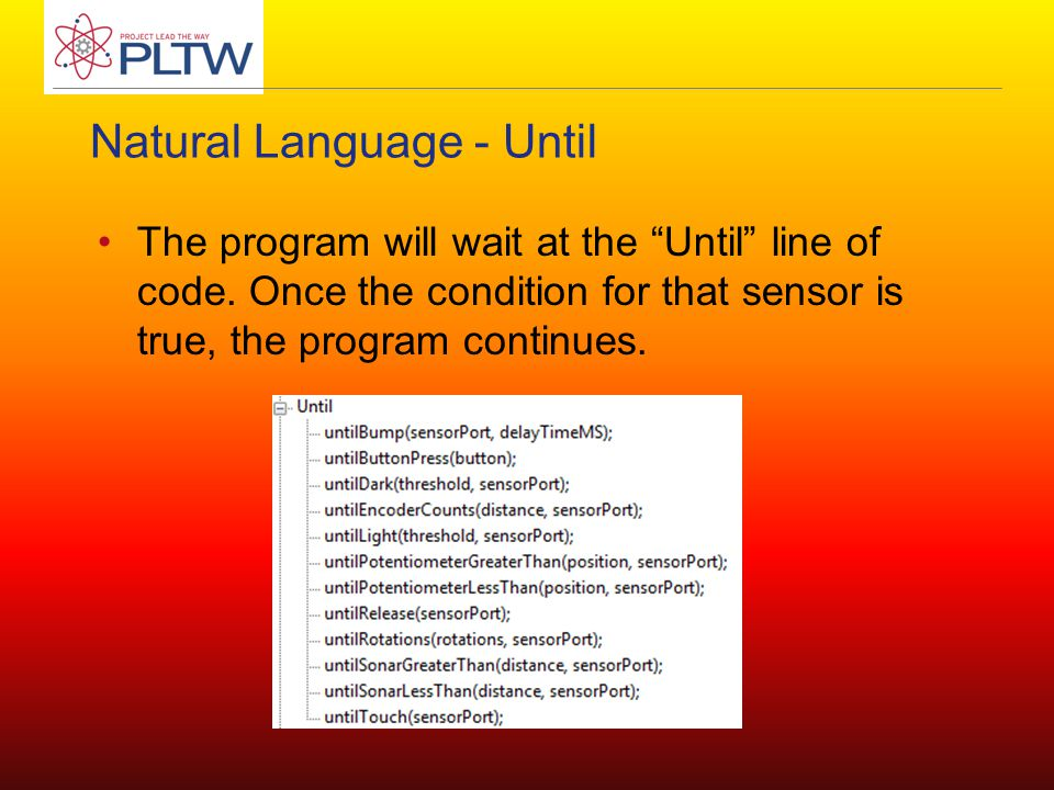 "Natural Language - Until The program will wait at the ""Until"" line of code. Once the condition for that sensor is true, the program continues."