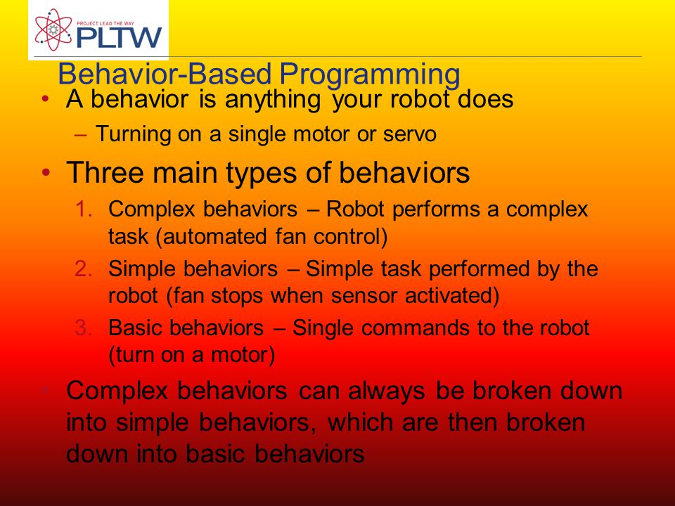 Behavior-Based Programming A behavior is anything your robot does –Turning on a single motor or servo Three main types of behaviors 1.Complex behavior