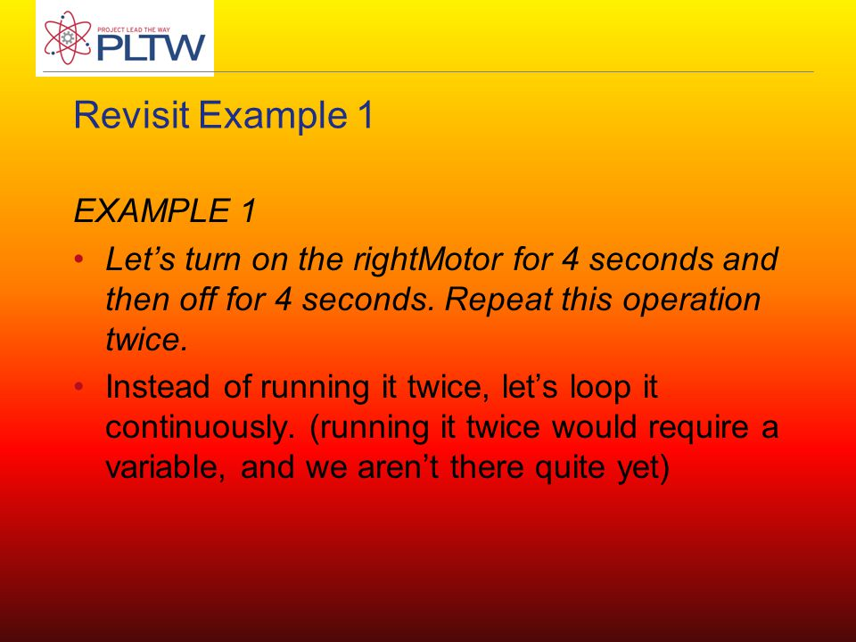 Revisit Example 1 EXAMPLE 1 Let's turn on the rightMotor for 4 seconds and then off for 4 seconds. Repeat this operation twice. Instead of running it