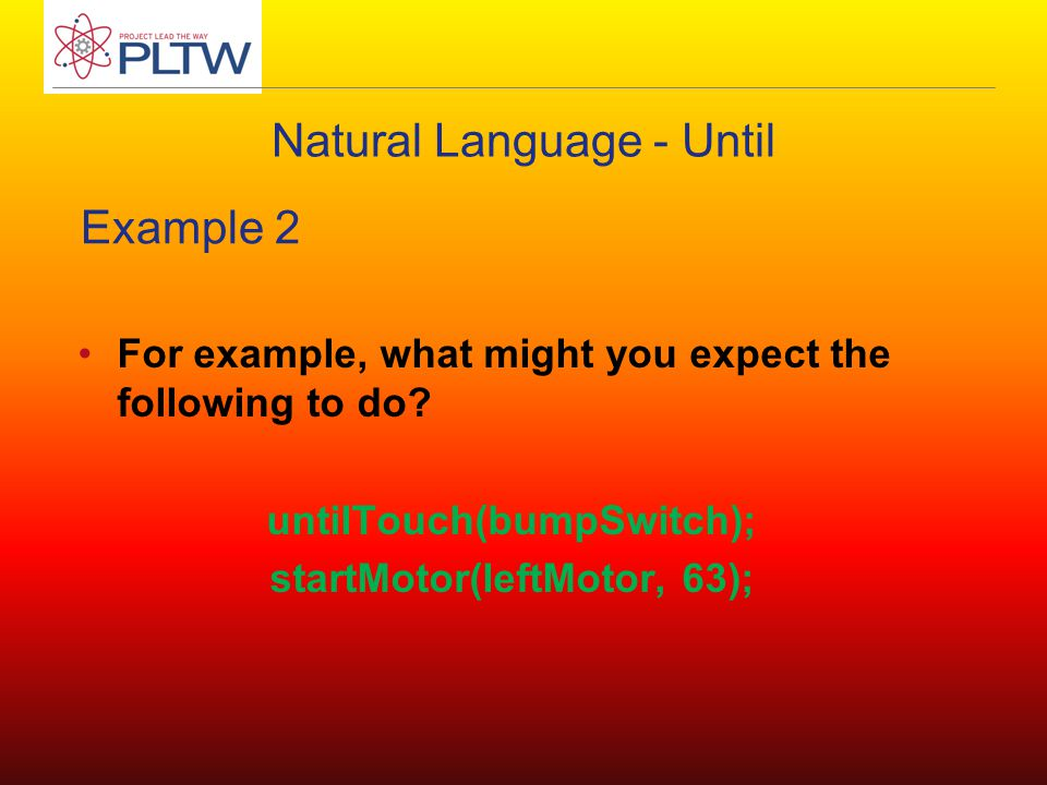Natural Language - Until For example, what might you expect the following to do? untilTouch(bumpSwitch); startMotor(leftMotor, 63); Example 2