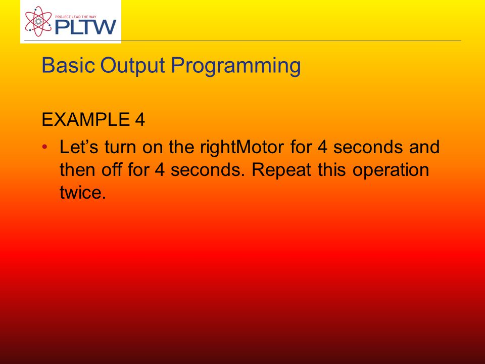 Basic Output Programming EXAMPLE 4 Let's turn on the rightMotor for 4 seconds and then off for 4 seconds. Repeat this operation twice.