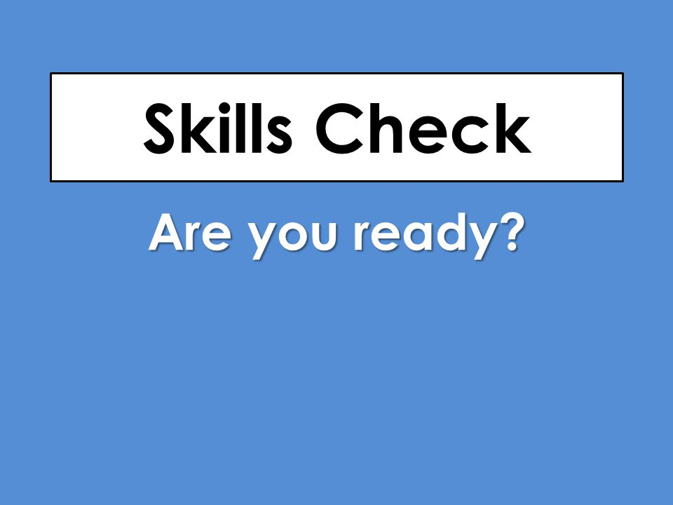 Skills Check Are you ready