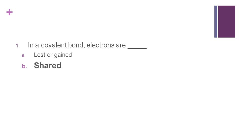 + 1. In a covalent bond, electrons are _____ a. Lost or gained b. Shared