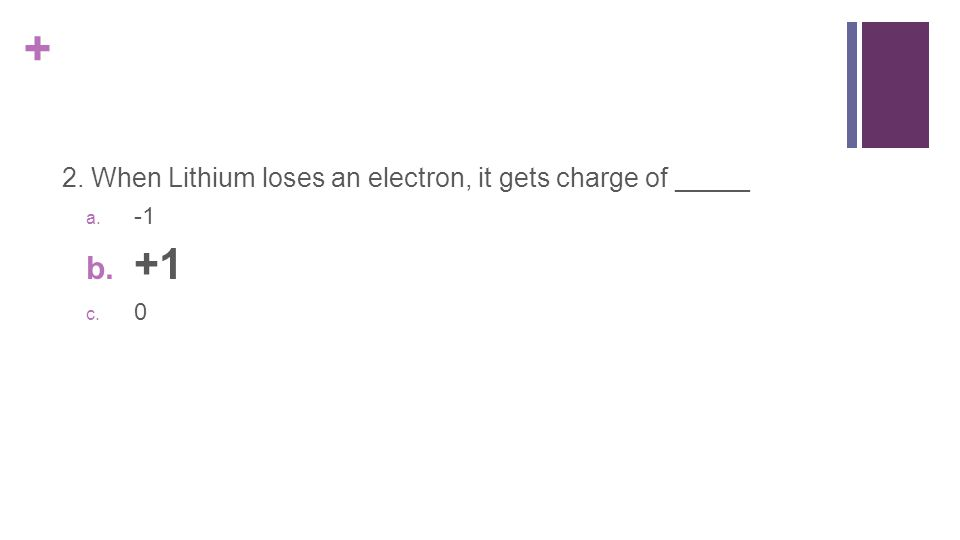 + 2. When Lithium loses an electron, it gets charge of _____ a. -1 b. +1 c. 0
