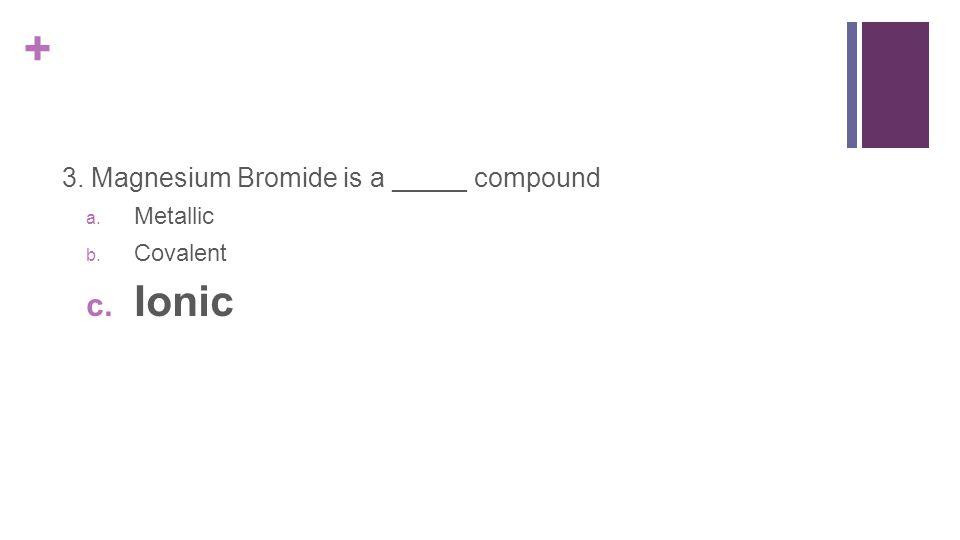 + 3. Magnesium Bromide is a _____ compound a. Metallic b. Covalent c. Ionic