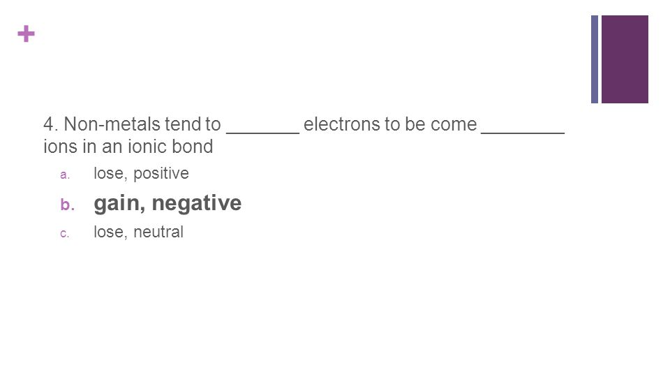 + 4. Non-metals tend to _______ electrons to be come ________ ions in an ionic bond a.