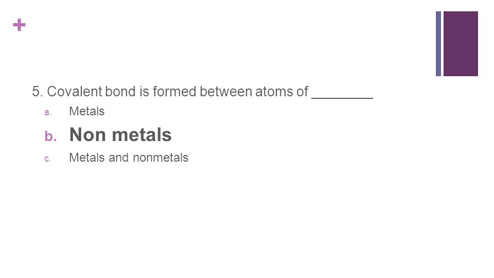 + 5. Covalent bond is formed between atoms of ________ a.