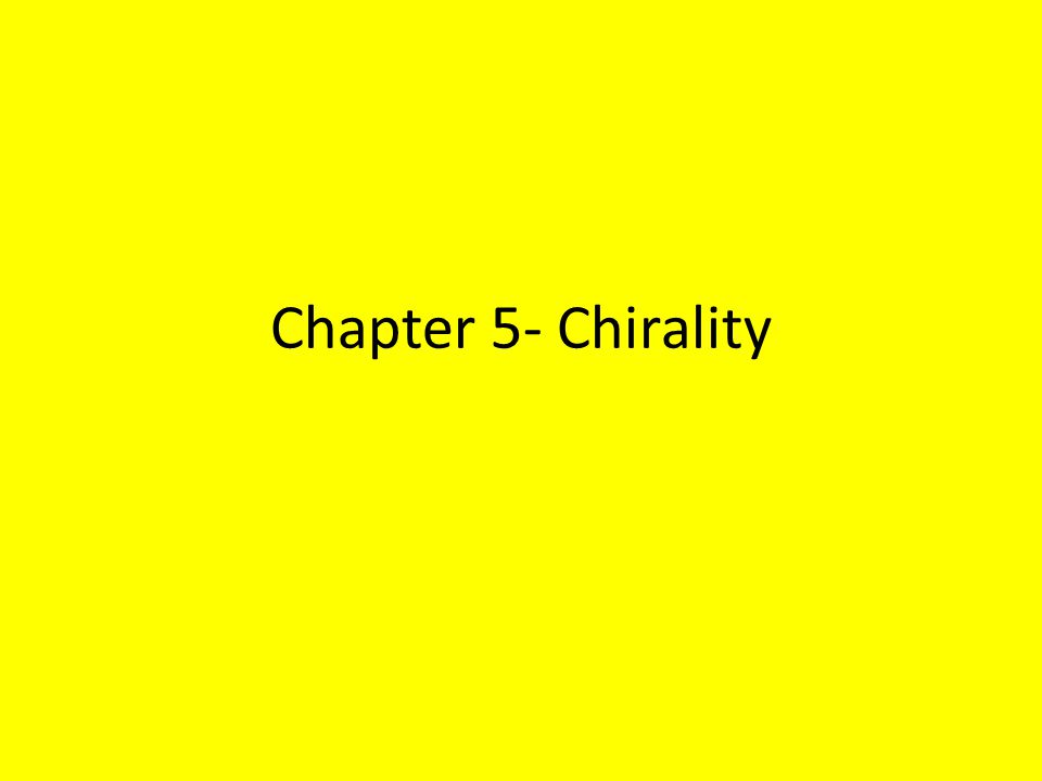 Chirality A chiral object is an object that possesses the property of handedness A chiral object, such as each of our hands, is one that cannot be placed on its mirror image so that all parts coincide Another words, a chiral object is not superposable on its mirror image Ex.