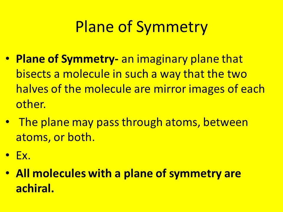 Plane of Symmetry Plane of Symmetry- an imaginary plane that bisects a molecule in such a way that the two halves of the molecule are mirror images of each other.