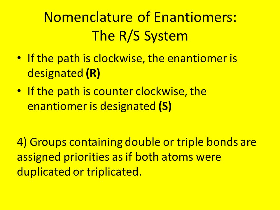 Nomenclature of Enantiomers: The R/S System If the path is clockwise, the enantiomer is designated (R) If the path is counter clockwise, the enantiomer is designated (S) 4) Groups containing double or triple bonds are assigned priorities as if both atoms were duplicated or triplicated.