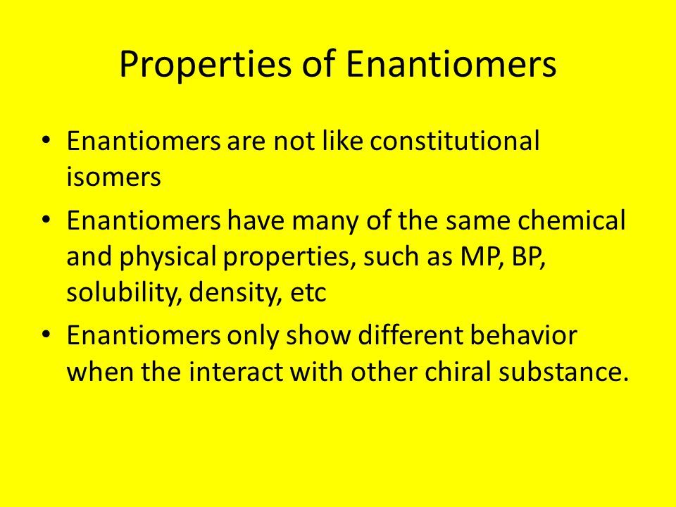 Properties of Enantiomers Enantiomers are not like constitutional isomers Enantiomers have many of the same chemical and physical properties, such as MP, BP, solubility, density, etc Enantiomers only show different behavior when the interact with other chiral substance.