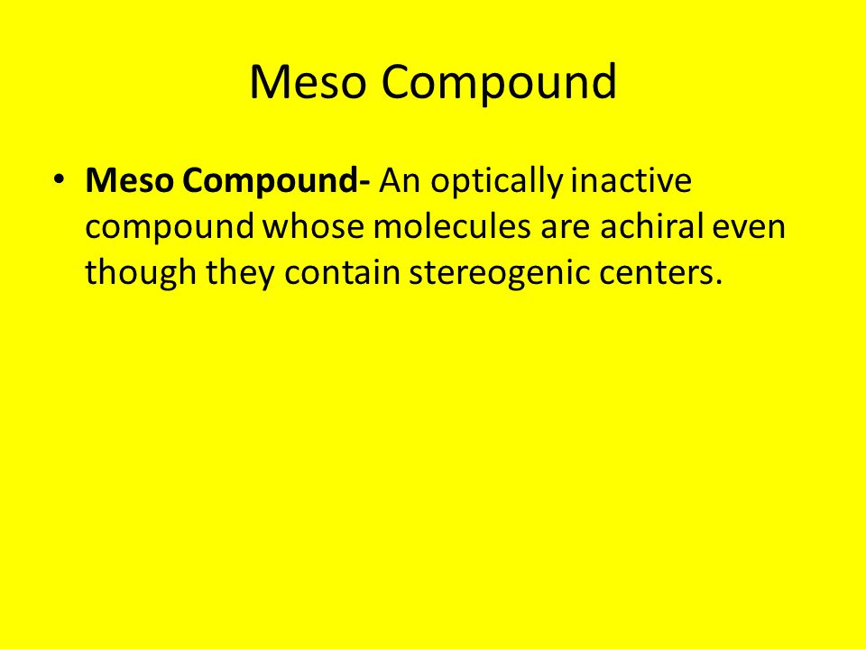 Meso Compound Meso Compound- An optically inactive compound whose molecules are achiral even though they contain stereogenic centers.