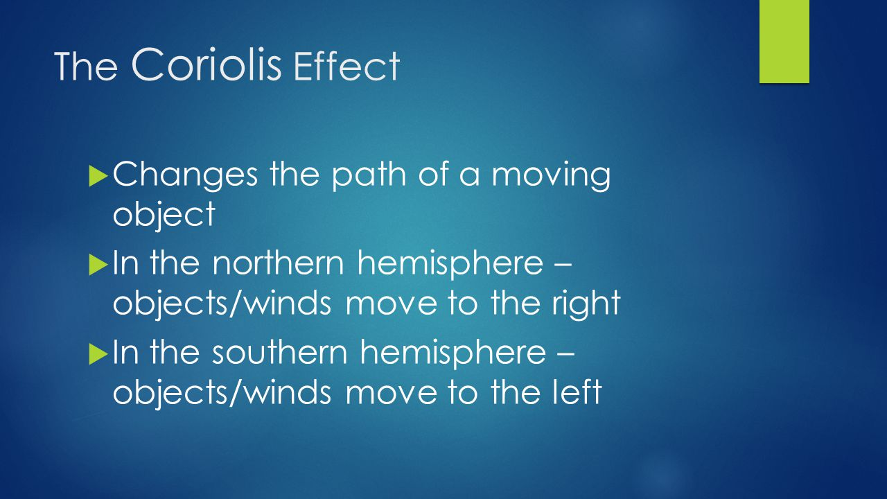 The Coriolis Effect  Changes the path of a moving object  In the northern hemisphere – objects/winds move to the right  In the southern hemisphere