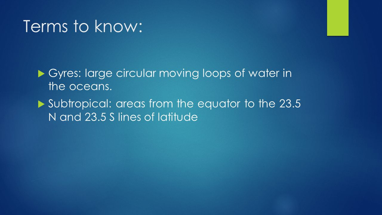 Terms to know:  Gyres: large circular moving loops of water in the oceans.  Subtropical: areas from the equator to the 23.5 N and 23.5 S lines of la