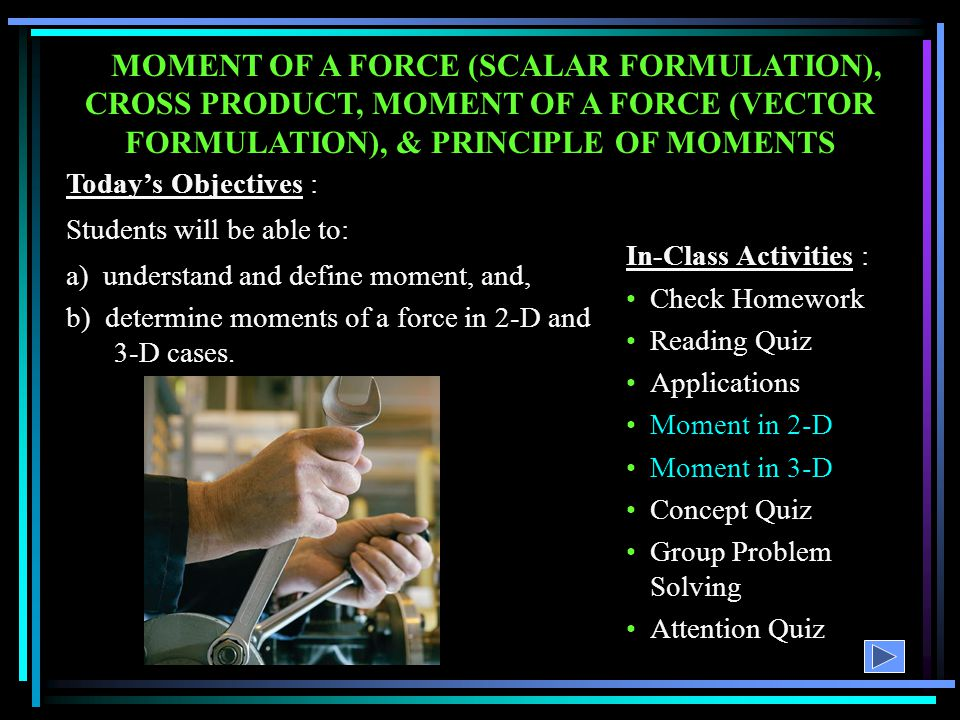 MOMENT OF A FORCE (SCALAR FORMULATION), CROSS PRODUCT, MOMENT OF A FORCE (VECTOR FORMULATION), & PRINCIPLE OF MOMENTS In-Class Activities : Check Home