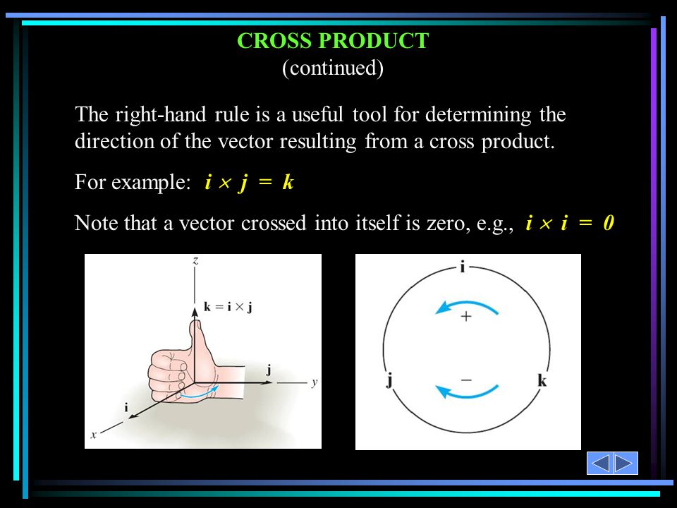 CROSS PRODUCT (continued) The right-hand rule is a useful tool for determining the direction of the vector resulting from a cross product. For example