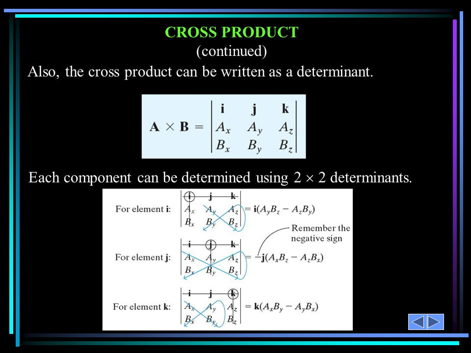 CROSS PRODUCT (continued) Also, the cross product can be written as a determinant. Each component can be determined using 2  2 determinants.