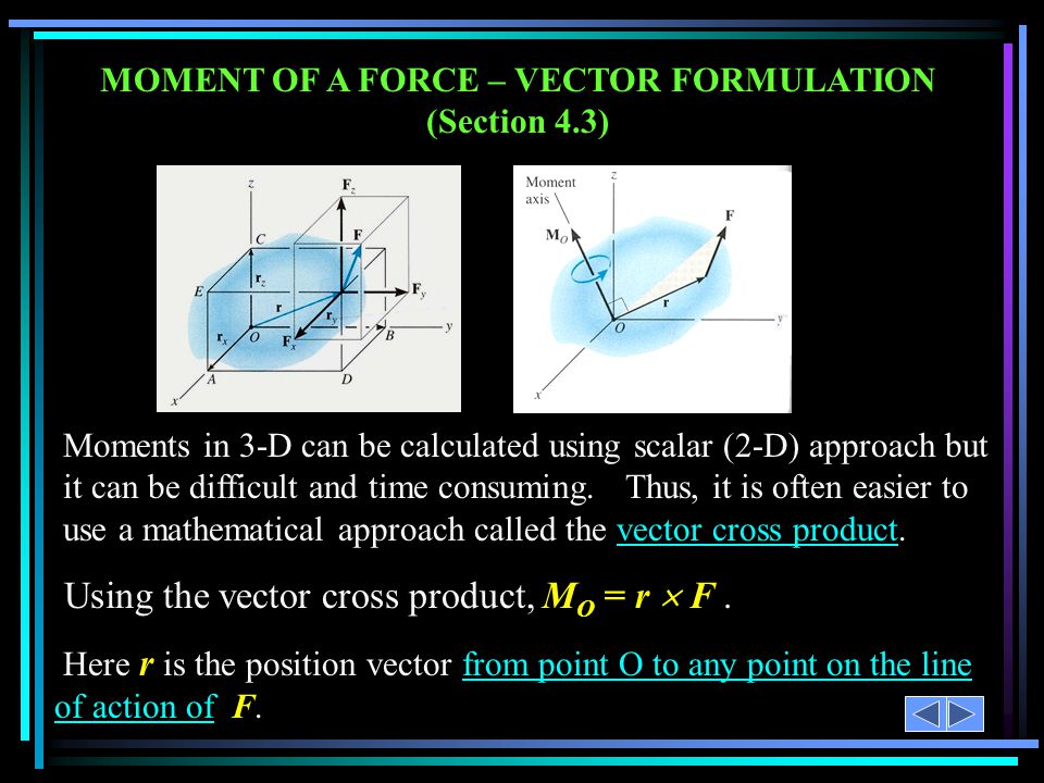 MOMENT OF A FORCE – VECTOR FORMULATION (Section 4.3) Moments in 3-D can be calculated using scalar (2-D) approach but it can be difficult and time con