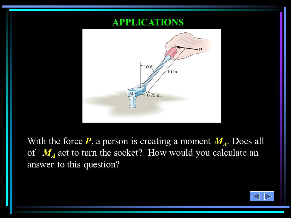 APPLICATIONS With the force P, a person is creating a moment M A. Does all of M A act to turn the socket? How would you calculate an answer to this qu