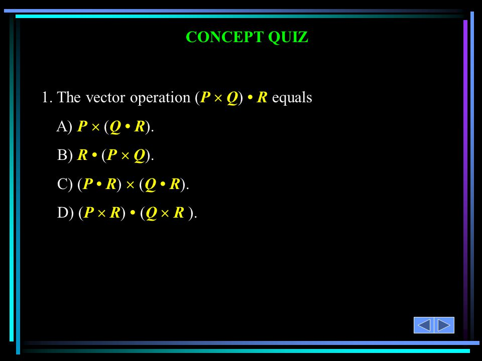 CONCEPT QUIZ 1. The vector operation (P  Q) R equals A) P  (Q R). B) R (P  Q). C) (P R)  (Q R). D) (P  R) (Q  R ).
