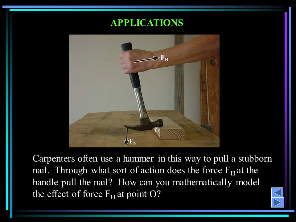 APPLICATIONS Carpenters often use a hammer in this way to pull a stubborn nail. Through what sort of action does the force F H at the handle pull the