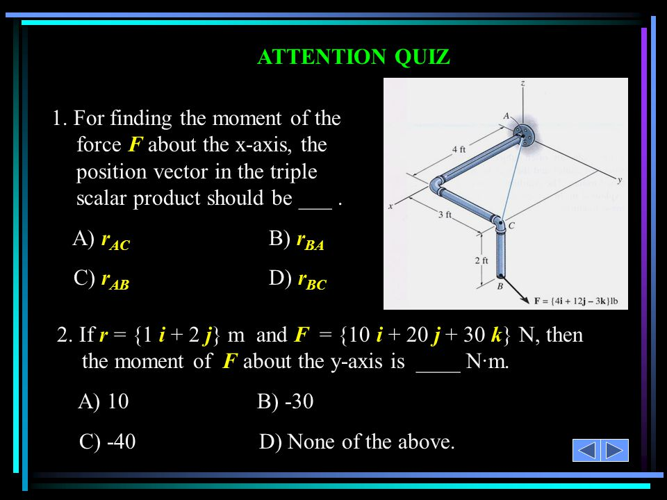 ATTENTION QUIZ 1. For finding the moment of the force F about the x-axis, the position vector in the triple scalar product should be ___. A) r AC B) r