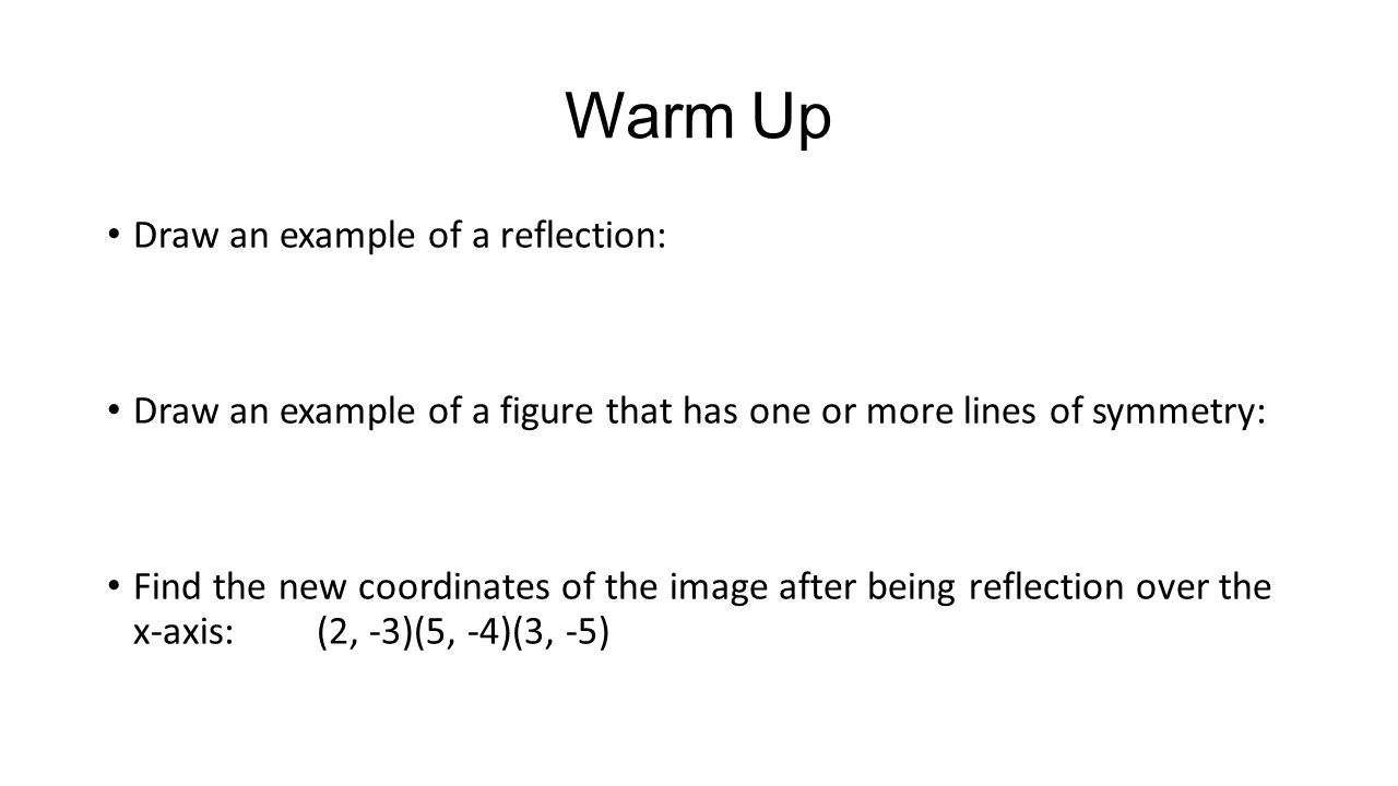 Warm Up Draw an example of a reflection: Draw an example of a figure that has one or more lines of symmetry: Find the new coordinates of the image after being reflection over the x-axis:(2, -3)(5, -4)(3, -5)