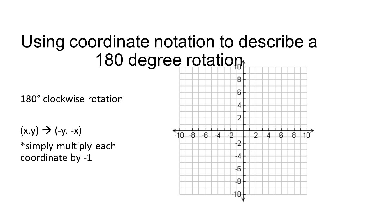 Using coordinate notation to describe a 180 degree rotation 180° clockwise rotation (x,y)  (-y, -x) *simply multiply each coordinate by -1