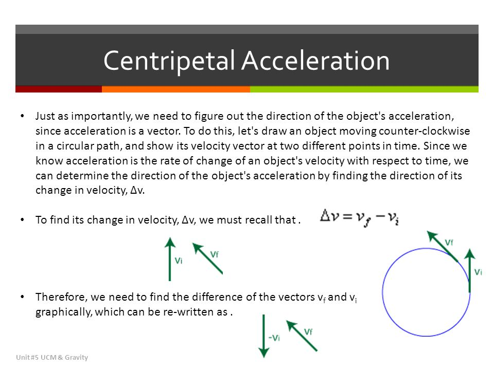 Centripetal Acceleration Unit #5 UCM & Gravity Recall that to add vectors graphically, we line them up, tip-to-tail, and then draw our resultant vector from the starting point (tail) of our first vector to the ending point (tip) of our last vector.