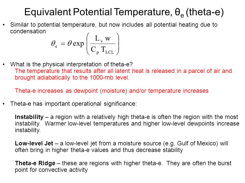 Equivalent Potential Temperature, θ e (theta-e) Similar to potential temperature, but now includes all potential heating due to condensation What is the physical interpretation of theta-e.