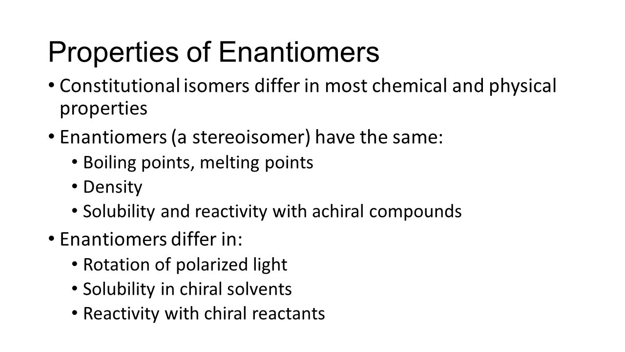 Properties of Enantiomers Constitutional isomers differ in most chemical and physical properties Enantiomers (a stereoisomer) have the same: Boiling points, melting points Density Solubility and reactivity with achiral compounds Enantiomers differ in: Rotation of polarized light Solubility in chiral solvents Reactivity with chiral reactants