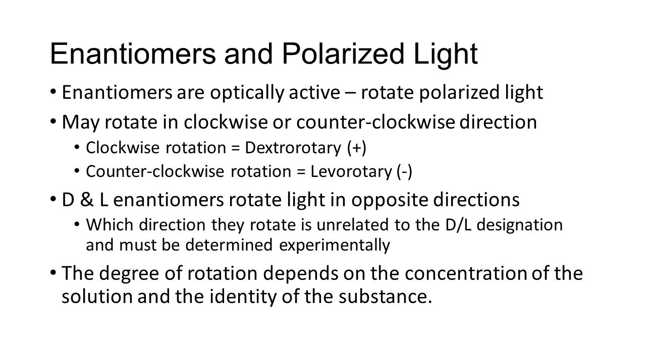Enantiomers and Polarized Light Enantiomers are optically active – rotate polarized light May rotate in clockwise or counter-clockwise direction Clockwise rotation = Dextrorotary (+) Counter-clockwise rotation = Levorotary (-) D & L enantiomers rotate light in opposite directions Which direction they rotate is unrelated to the D/L designation and must be determined experimentally The degree of rotation depends on the concentration of the solution and the identity of the substance.